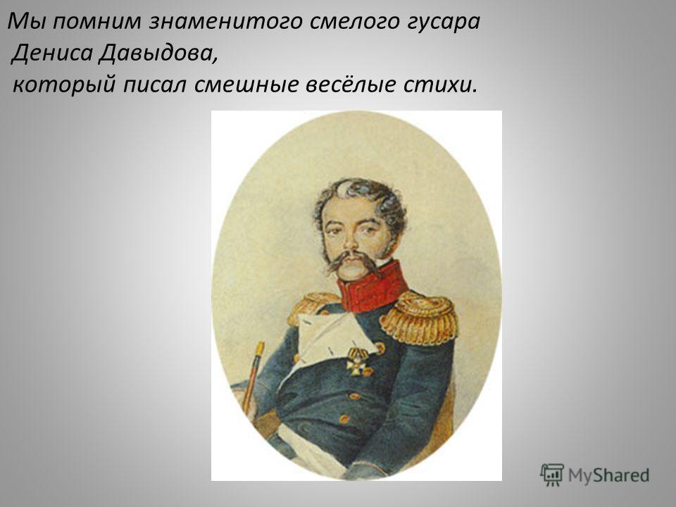 Мы помним знаменитого смелого гусара Дениса Давыдова, который писал смешные весёлые стихи.