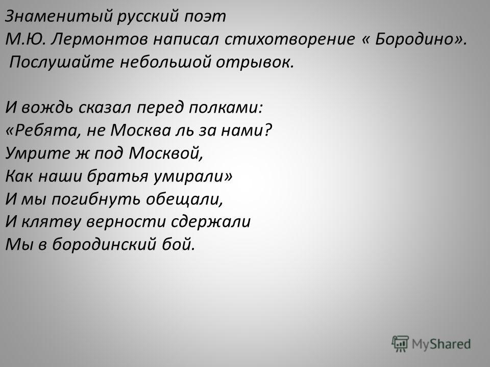 Знаменитый русский поэт М.Ю. Лермонтов написал стихотворение « Бородино». Послушайте небольшой отрывок. И вождь сказал перед полками: «Ребята, не Москва ль за нами? Умрите ж под Москвой, Как наши братья умирали» И мы погибнуть обещали, И клятву верно