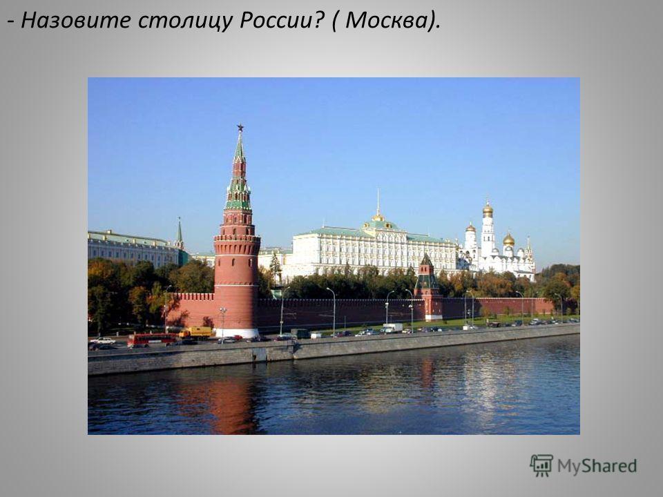 - Назовите столицу России? ( Москва).