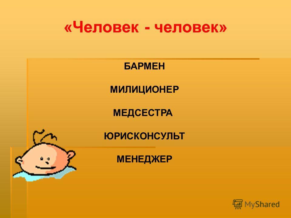 БАРМЕН МИЛИЦИОНЕР МЕДСЕСТРА ЮРИСКОНСУЛЬТ МЕНЕДЖЕР «Человек - человек»