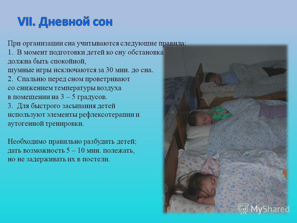 При организации сна учитываются следующие правила: 1. В момент подготовки детей ко сну обстановка должна быть спокойной, шумные игры исключаются за 30 мин. до сна. 2. Спальню перед сном проветривают со снижением температуры воздуха в помещении на 3 –
