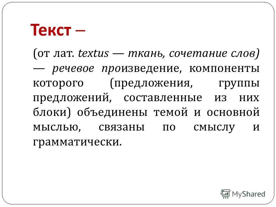 Текст ( от лат. textus ткань, сочетание слов ) речевое произведение, компоненты которого ( предложения, группы предложений, составленные из них блоки ) объединены темой и основной мыслью, связаны по смыслу и грамматически.