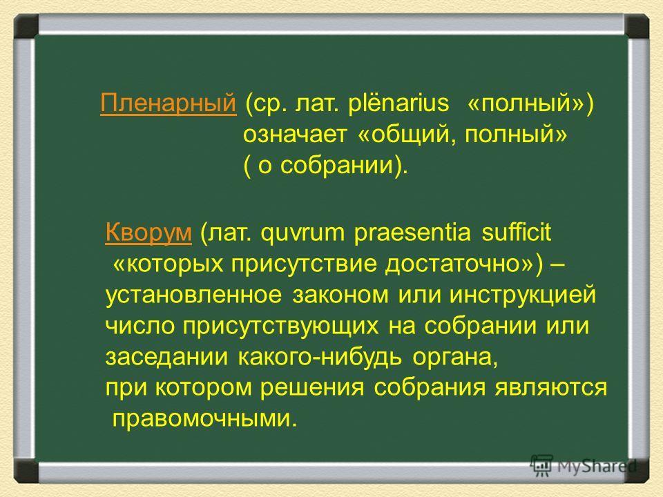 Пленарный (ср. лат. рlёnarius «полный») означает «общий, полный» ( о собрании). Кворум (лат. quvrum praesentia sufficit «которых присутствие достаточно») – установленное законом или инструкцией число присутствующих на собрании или заседании какого-ни