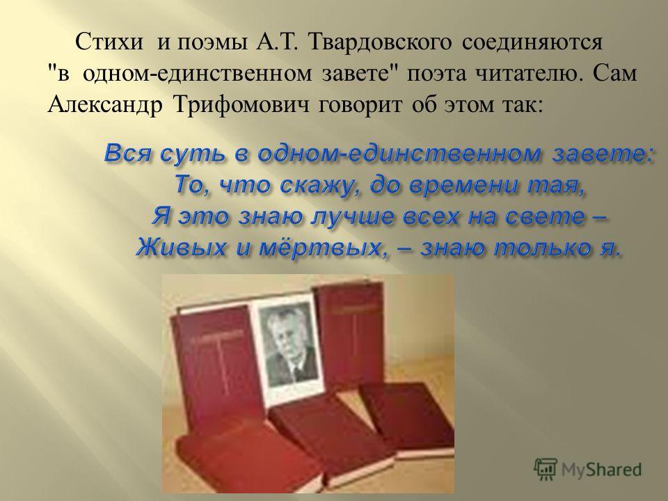 Стихи и поэмы А. Т. Твардовского соединяются  в одном - единственном завете  поэта читателю. Сам Александр Трифомович говорит об этом так :
