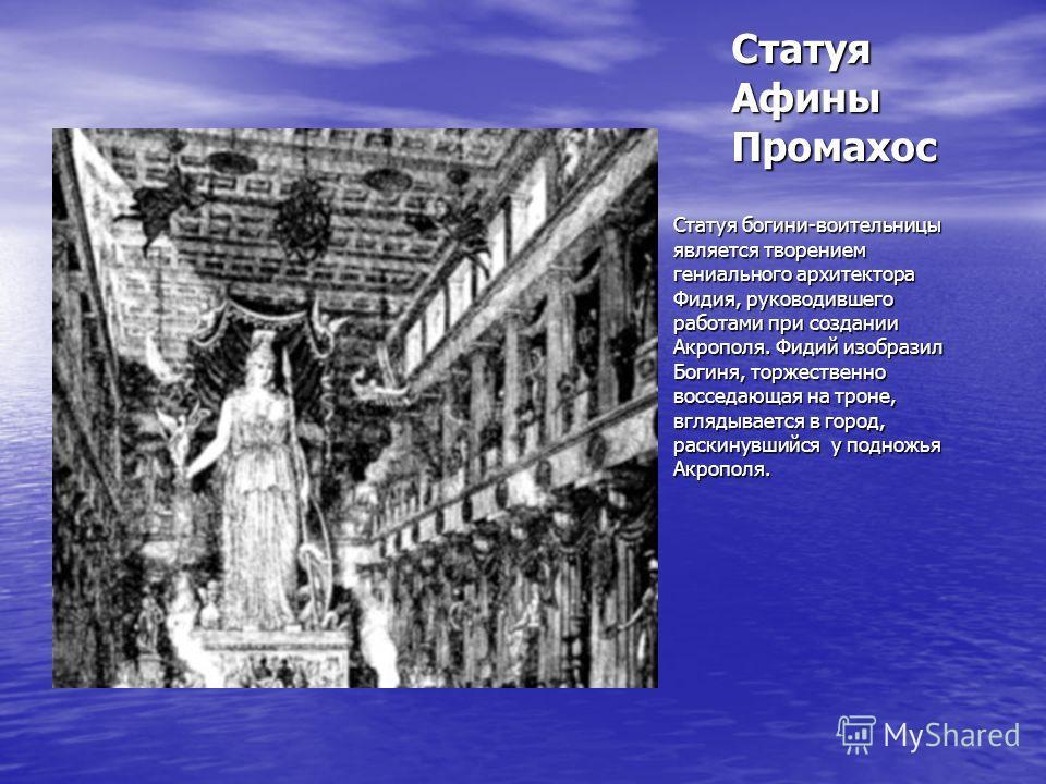 Статуя богини-воительницы является творением гениального архитектора Фидия, руководившего работами при создании Акрополя. Фидий изобразил Богиня, торжественно восседающая на троне, вглядывается в город, раскинувшийся у подножья Акрополя. Статуя Афины