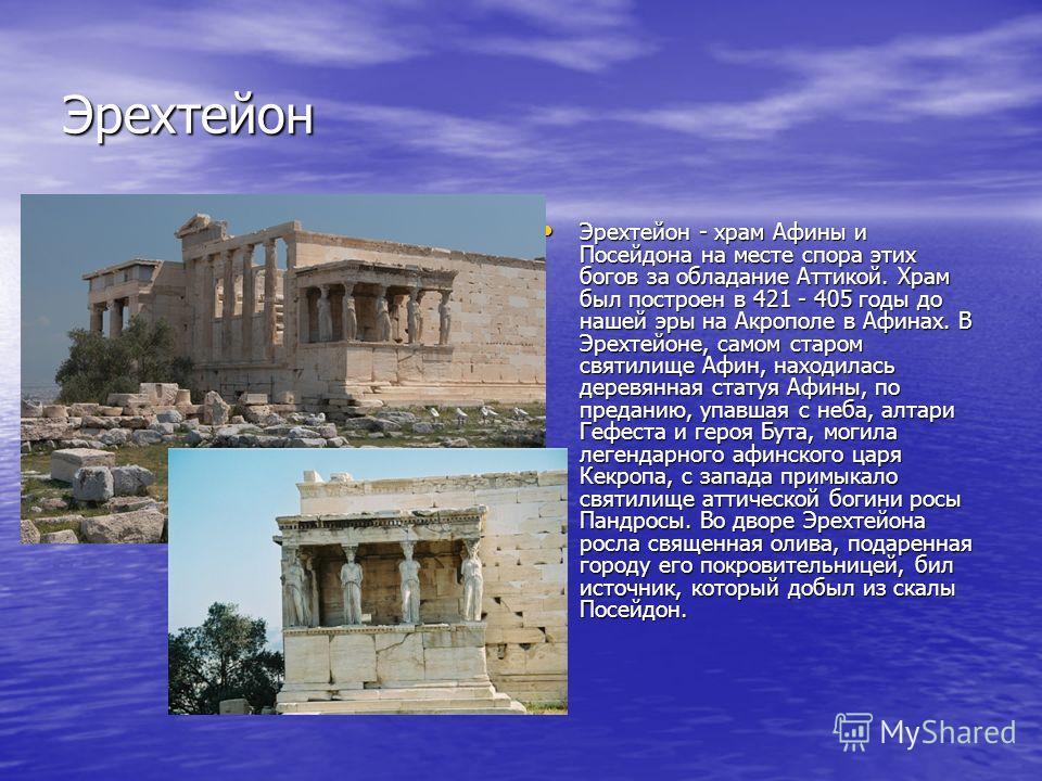 Эрехтейон Эрехтейон - храм Афины и Посейдона на месте спора этих богов за обладание Аттикой. Храм был построен в 421 - 405 годы до нашей эры на Акрополе в Афинах. В Эрехтейоне, самом старом святилище Афин, находилась деревянная статуя Афины, по преда