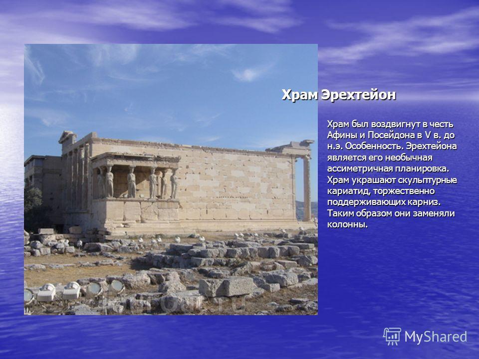 Храм был воздвигнут в честь Афины и Посейдона в V в. до н.э. Особенность. Эрехтейона является его необычная ассиметричная планировка. Храм украшают скульптурные кариатид, торжественно поддерживающих карниз. Таким образом они заменяли колонны. Храм Эр