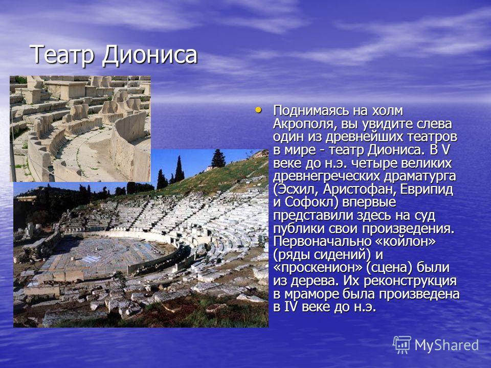 Поднимаясь на холм Акрополя, вы увидите слева один из древнейших театров в мире - театр Диониса. В V веке до н.э. четыре великих древнегреческих драматурга (Эсхил, Аристофан, Еврипид и Софокл) впервые представили здесь на суд публики свои произведени