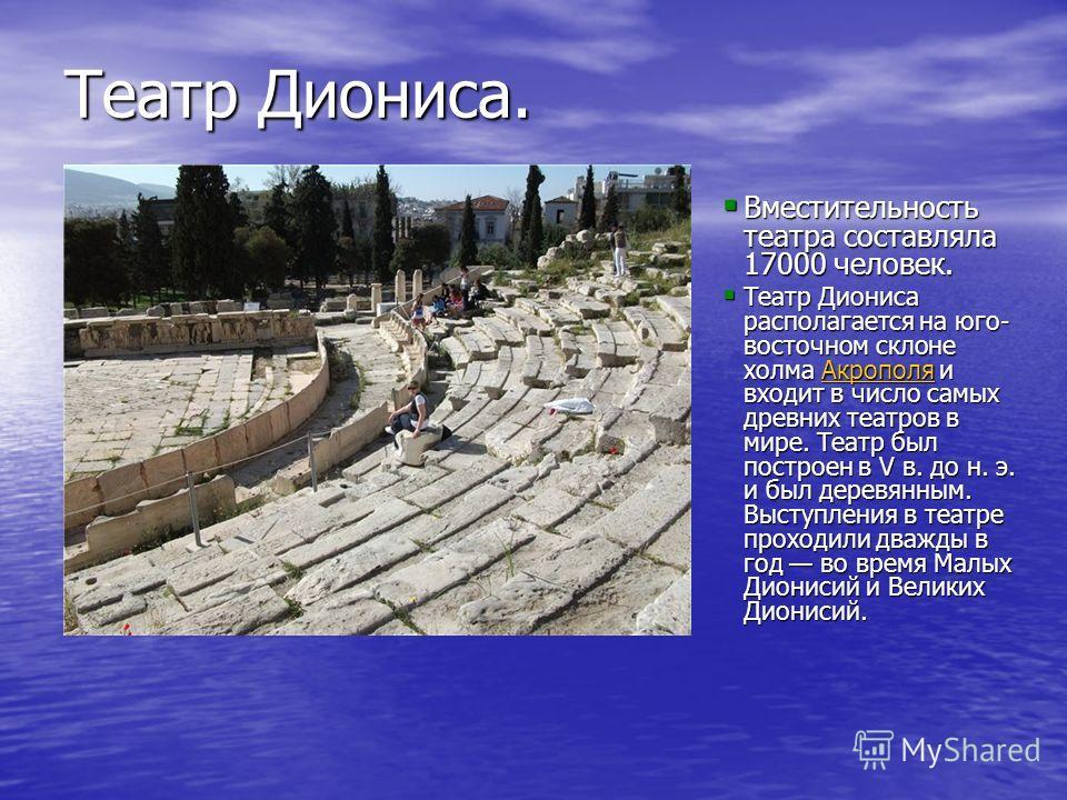 Театр Диониса. Вместительность театра составляла 17000 человек. Вместительность театра составляла 17000 человек. Театр Диониса располагается на юго- восточном склоне холма Акрополя и входит в число самых древних театров в мире. Театр был построен в V