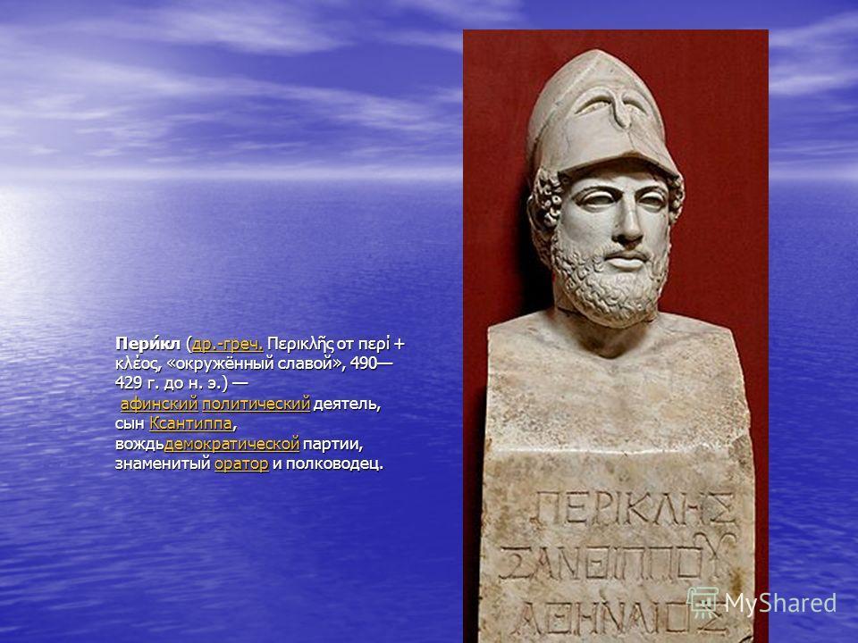 Пери́кл (др.-греч. Περικλ ς от περί + κλέος, «окружённый славой», 490 429 г. до н. э.) афинский политический деятель, сын Ксантиппа, вождьдемократической партии, знаменитый оратор и полководец. др.-греч.афинскийполитическийКсантиппадемократическойора