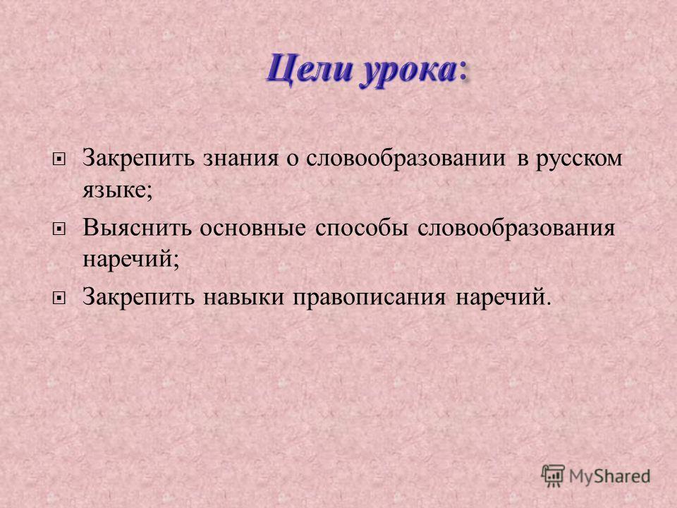 Закрепить знания о словообразовании в русском языке ; Выяснить основные способы словообразования наречий ; Закрепить навыки правописания наречий.