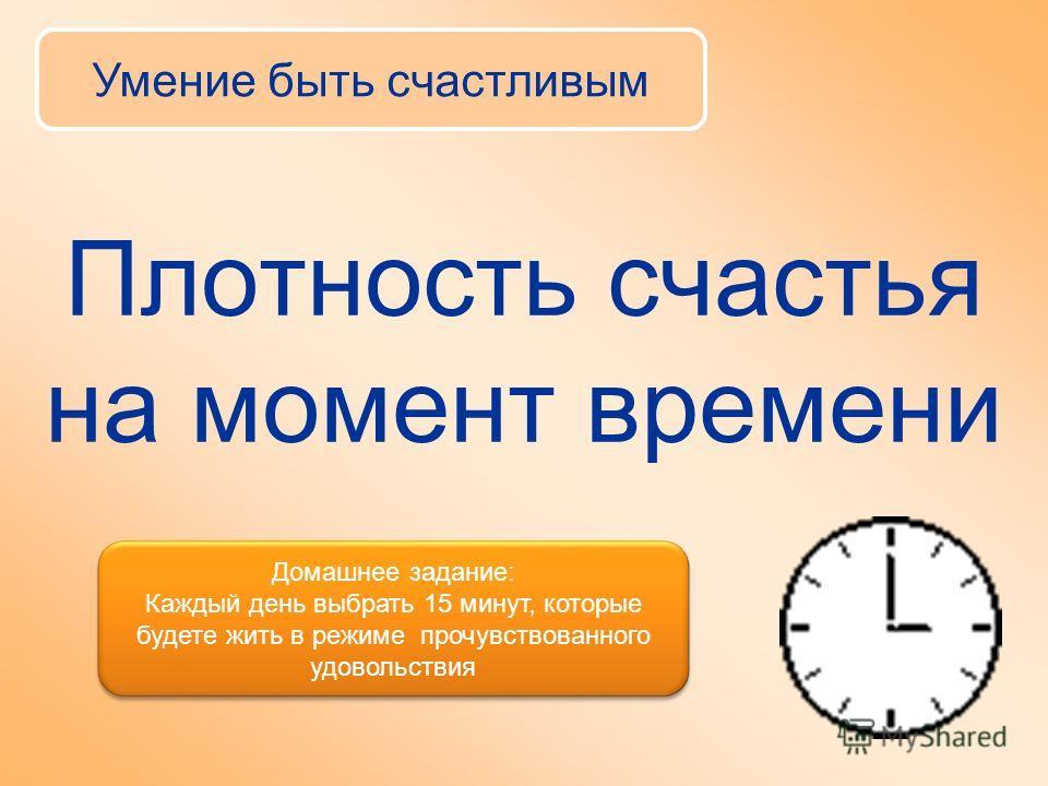 Плотность счастья на момент времени Умение быть счастливым Домашнее задание: Каждый день выбрать 15 минут, которые будете жить в режиме прочувствованного удовольствия Домашнее задание: Каждый день выбрать 15 минут, которые будете жить в режиме прочув