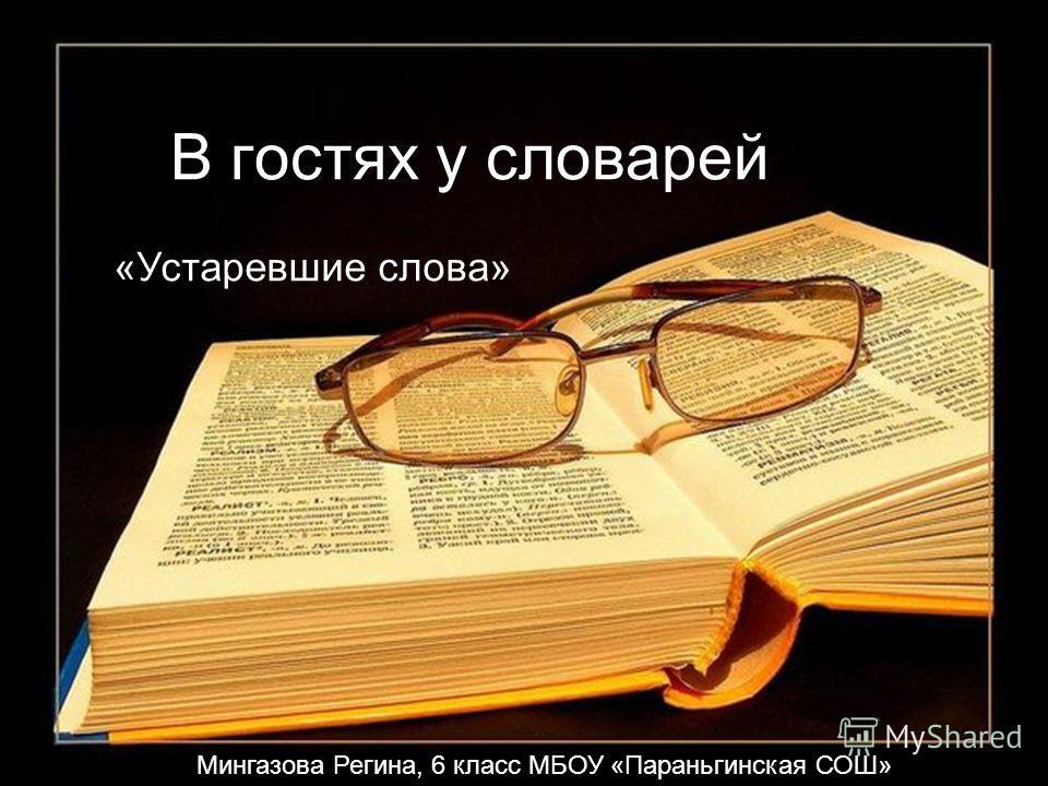 В гостях у словарей «Устаревшие слова» Мингазова Регина, 6 класс МБОУ «Параньгинская СОШ»