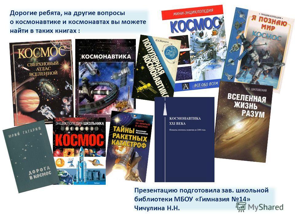 Презентацию подготовила зав. школьной библиотеки МБОУ «Гимназия 14» Чичулина Н.Н. Дорогие ребята, на другие вопросы о космонавтике и космонавтах вы можете найти в таких книгах :