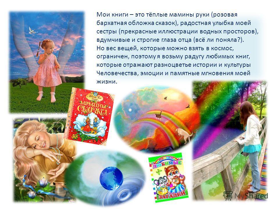 Мои книги – это тёплые мамины руки (розовая бархатная обложка сказок), радостная улыбка моей сестры (прекрасные иллюстрации водных просторов), вдумчивые и строгие глаза отца (всё ли поняла?). Но вес вещей, которые можно взять в космос, ограничен, поэ