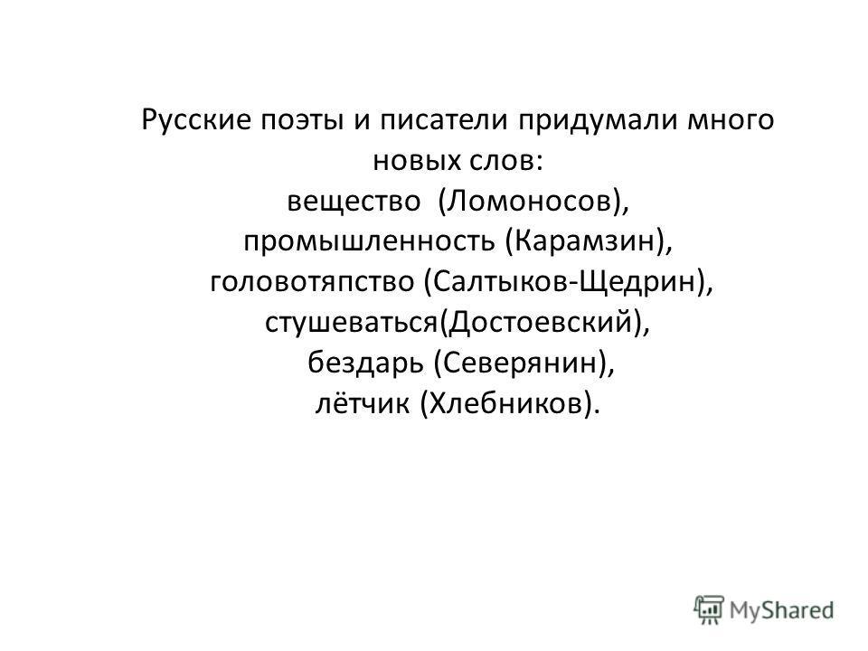 Русские поэты и писатели придумали много новых слов: вещество (Ломоносов), промышленность (Карамзин), головотяпство (Салтыков-Щедрин), стушеваться(Достоевский), бездарь (Северянин), лётчик (Хлебников).