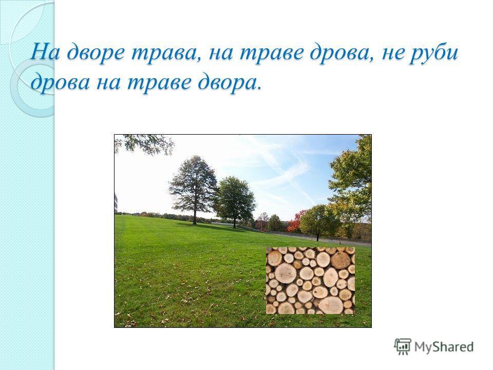 На дворе трава, на траве дрова, не руби дрова на траве двора.