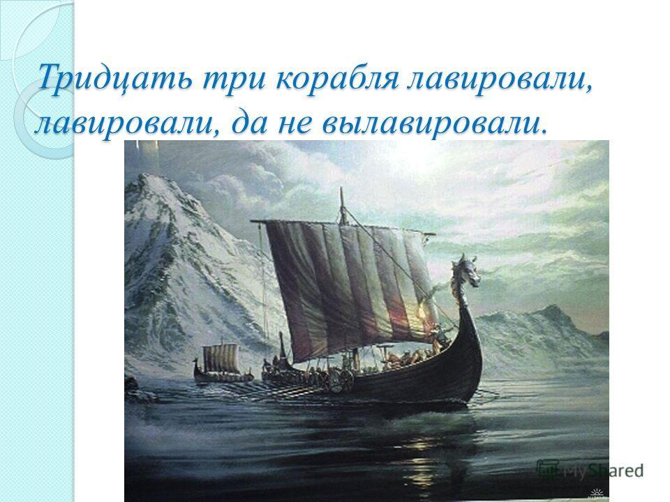 Тридцать три корабля лавировали, лавировали, да не вылавировали.