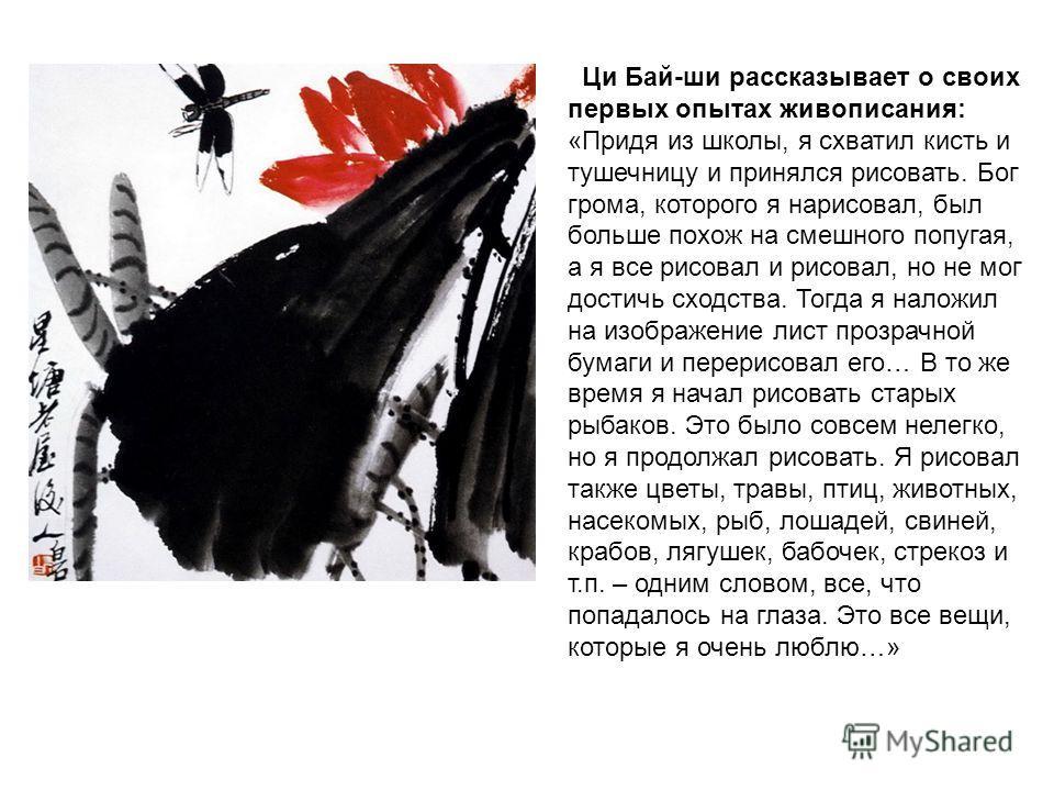 Ци Бай-ши рассказывает о своих первых опытах живописания: «Придя из школы, я схватил кисть и тушечницу и принялся рисовать. Бог грома, которого я нарисовал, был больше похож на смешного попугая, а я все рисовал и рисовал, но не мог достичь сходства.