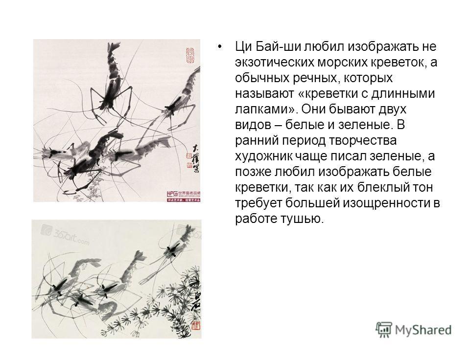 Ци Бай-ши любил изображать не экзотических морских креветок, а обычных речных, которых называют «креветки с длинными лапками». Они бывают двух видов – белые и зеленые. В ранний период творчества художник чаще писал зеленые, а позже любил изображать б