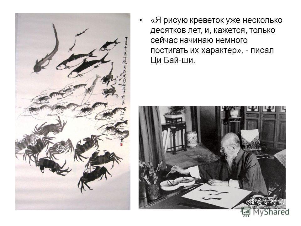 «Я рисую креветок уже несколько десятков лет, и, кажется, только сейчас начинаю немного постигать их характер», - писал Ци Бай-ши.