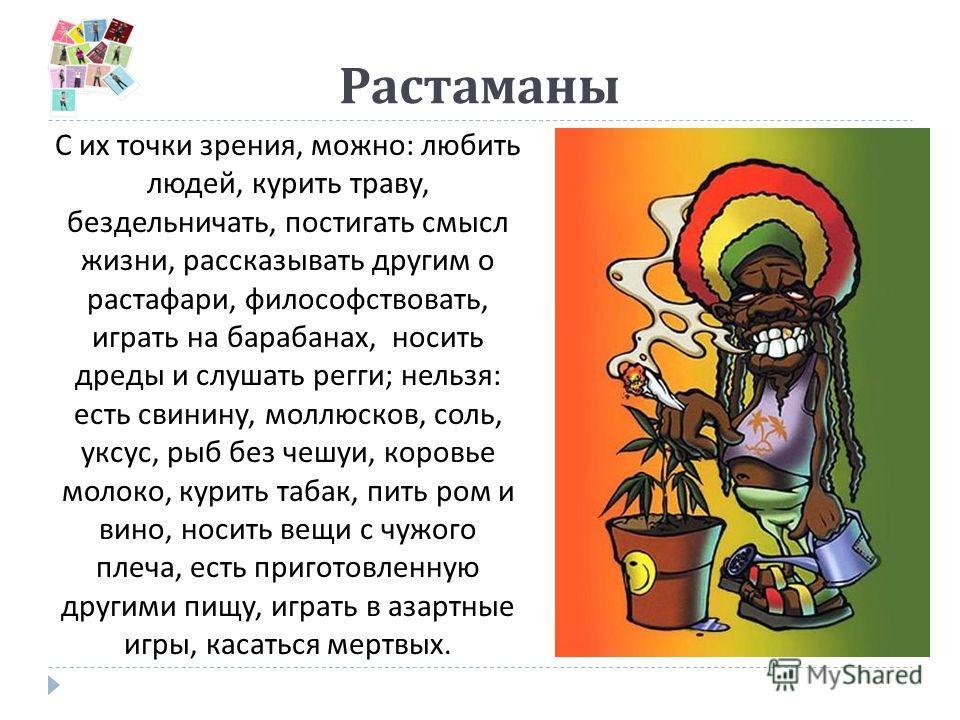 Растаманы С их точки зрения, можно : любить людей, курить траву, бездельничать, постигать смысл жизни, рассказывать другим о растафари, философствовать, играть на барабанах, носить дреды и слушать регги ; нельзя : есть свинину, моллюсков, соль, уксус