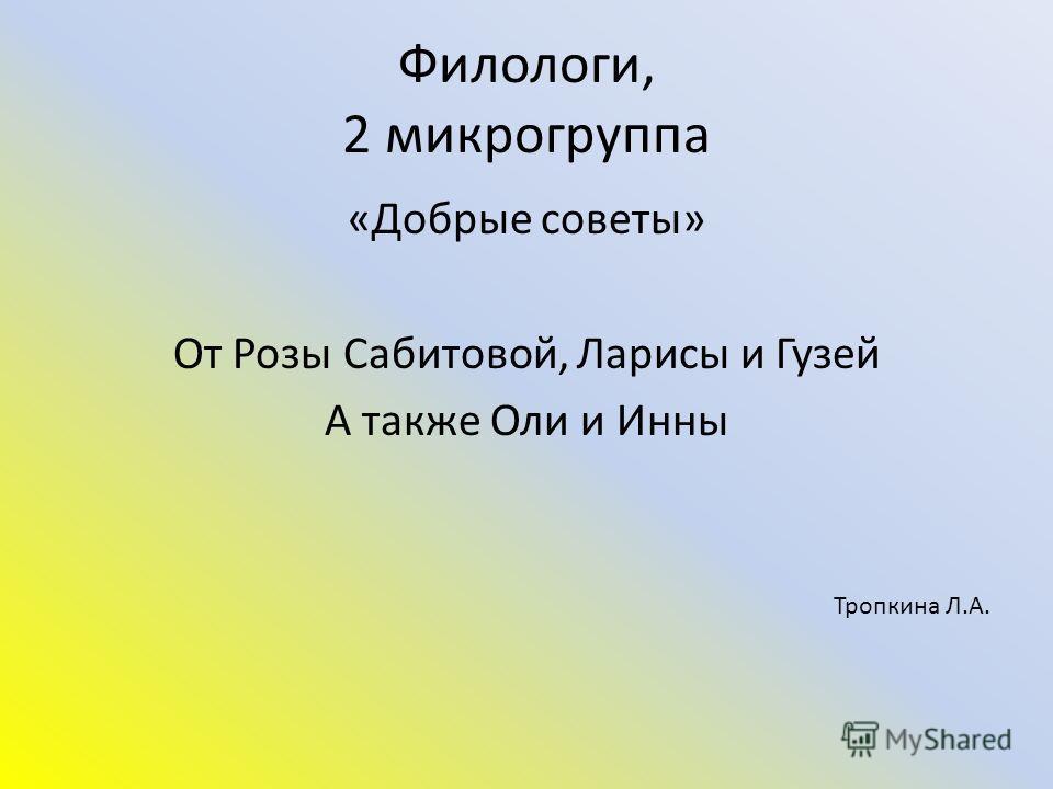 Филологи, 2 микрогруппа «Добрые советы» От Розы Сабитовой, Ларисы и Гузей А также Оли и Инны Тропкина Л.А.
