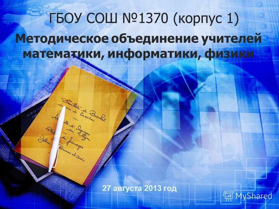 ГБОУ СОШ 1370 (корпус 1) 27 августа 2013 год Методическое объединение учителей математики, информатики, физики
