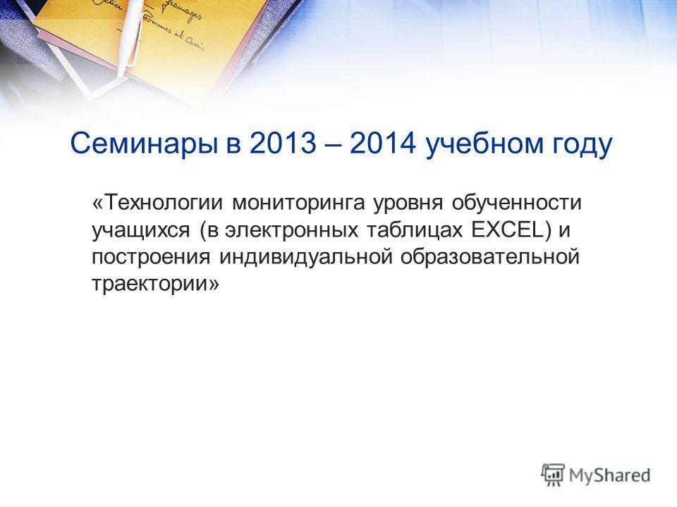 Семинары в 2013 – 2014 учебном году «Технологии мониторинга уровня обученности учащихся (в электронных таблицах EXCEL) и построения индивидуальной образовательной траектории»