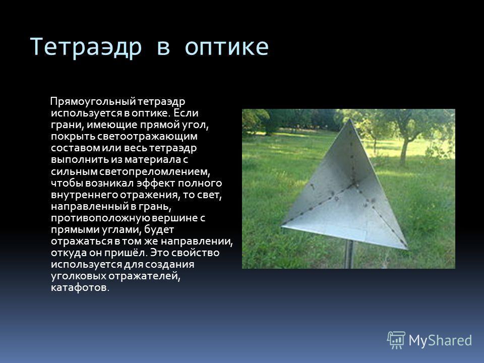 Тетраэдр в оптике Прямоугольный тетраэдр используется в оптике. Если грани, имеющие прямой угол, покрыть светоотражающим составом или весь тетраэдр выполнить из материала с сильным светопреломлением, чтобы возникал эффект полного внутреннего отражени