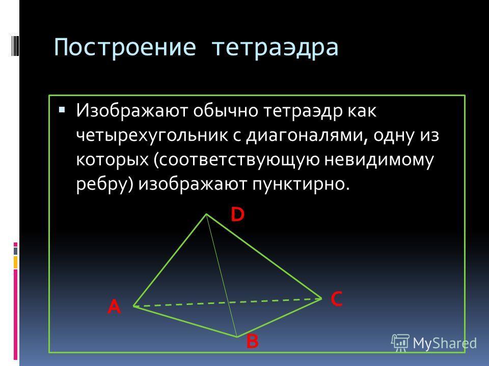 Построение тетраэдра Изображают обычно тетраэдр как четырехугольник с диагоналями, одну из которых (соответствующую невидимому ребру) изображают пунктирно. А В С D
