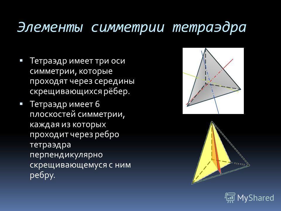 Элементы симметрии тетраэдра Тетраэдр имеет три оси симметрии, которые проходят через середины скрещивающихся рёбер. Тетраэдр имеет 6 плоскостей симметрии, каждая из которых проходит через ребро тетраэдра перпендикулярно скрещивающемуся с ним ребру.