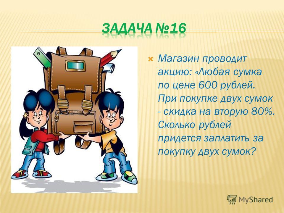 Магазин проводит акцию: «Любая сумка по цене 600 рублей. При покупке двух сумок - скидка на вторую 80%. Сколько рублей придется заплатить за покупку двух сумок?