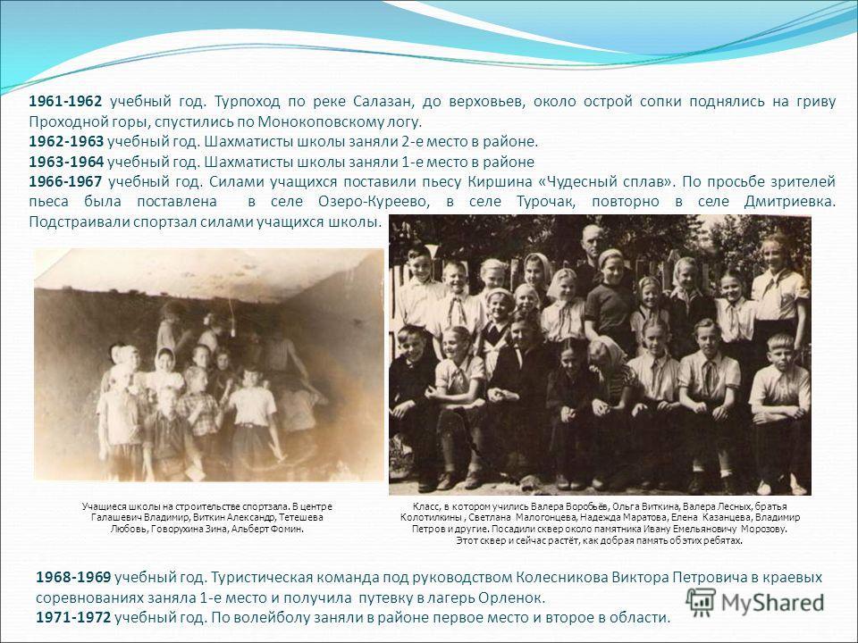 1961-1962 учебный год. Турпоход по реке Салазан, до верховьев, около острой сопки поднялись на гриву Проходной горы, спустились по Монокоповскому логу. 1962-1963 учебный год. Шахматисты школы заняли 2-е место в районе. 1963-1964 учебный год. Шахматис