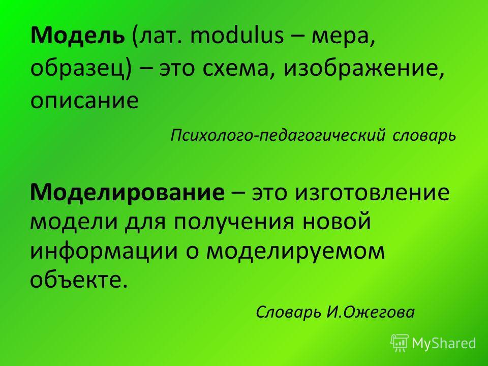 Модель (лат. modulus – мера, образец) – это схема, изображение, описание Психолого-педагогический словарь Моделирование – это изготовление модели для получения новой информации о моделируемом объекте. Словарь И.Ожегова