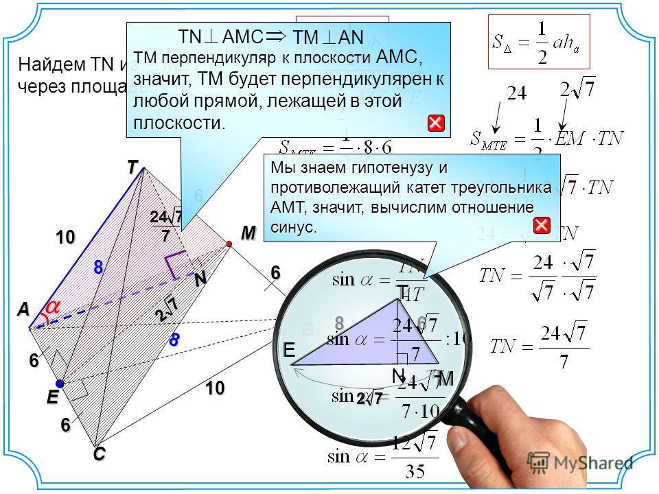 T B A E 10 M C 10 6 6 6 6 8 8 Найдем TN из MET через площадь. N M E T 68 N M E T 72 7 2 7247 TM перпендикуляр к плоскости AMC, значит, TM будет перпендикулярен к любой прямой, лежащей в этой плоскости. TN AMC TM AN Мы знаем гипотенузу и противолежащи