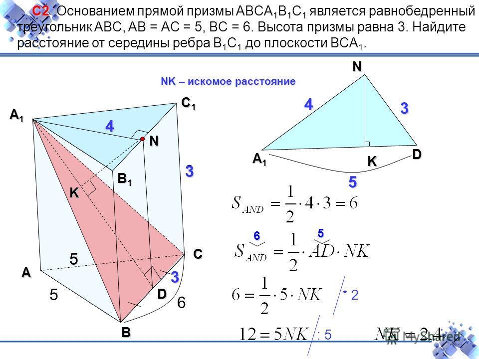 D N А1А1А1А1 D 3 4 С2 С2 Основанием прямой призмы ABCA 1 B 1 C 1 является равнобедренный треугольник ABC, AB = АC = 5, BC = 6. Высота призмы равна 3. Найдите расстояние от середины ребра B 1 C 1 до плоскости BCA 1.А В С С1С1С1С1 А1А1А1А1 5 В1В1В1В1 5