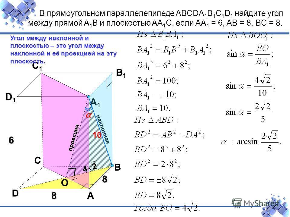 8 C D A B D1D1 C1C1 B1B1 A1A1 6 8 Угол между наклонной и плоскостью – это угол между наклонной и её проекцией на эту плоскость. наклонная В прямоугольном параллелепипеде ABCDA 1 B 1 C 1 D 1 найдите угол между прямой A 1 B и плоскостью AA 1 C, если AA