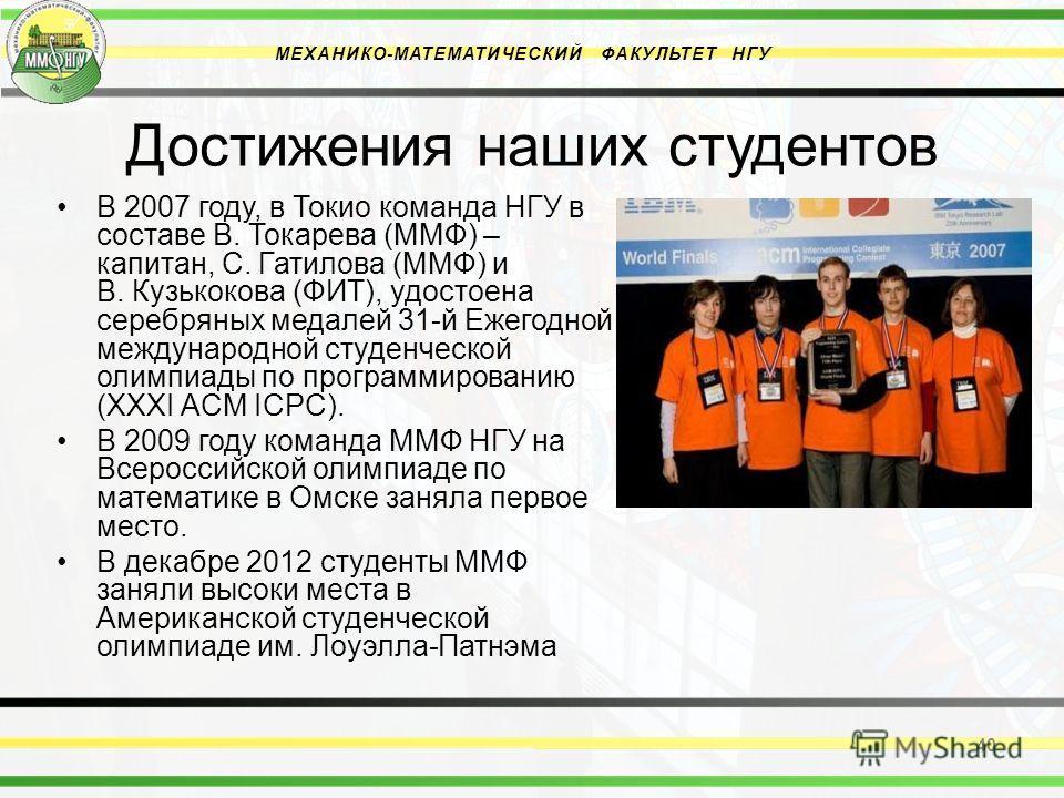 Достижения наших студентов В 2007 году, в Токио команда НГУ в составе В. Токарева (ММФ) – капитан, С. Гатилова (ММФ) и В. Кузькокова (ФИТ), удостоена серебряных медалей 31-й Ежегодной международной студенческой олимпиады по программированию (XXXI ACM