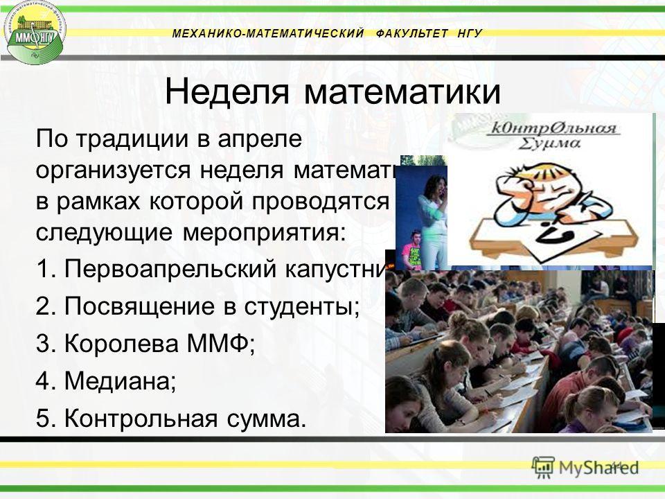 Неделя математики По традиции в апреле организуется неделя математики в рамках которой проводятся следующие мероприятия: 1. Первоапрельский капустник; 2. Посвящение в студенты; 3. Королева ММФ; 4. Медиана; 5. Контрольная сумма. 44 МЕХАНИКО-МАТЕМАТИЧЕ