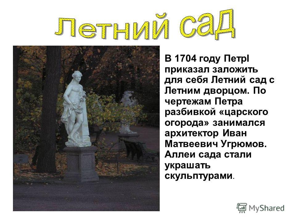 В 1704 году ПетрI приказал заложить для себя Летний сад с Летним дворцом. По чертежам Петра разбивкой «царского огорода» занимался архитектор Иван Матвеевич Угрюмов. Аллеи сада стали украшать скульптурами.