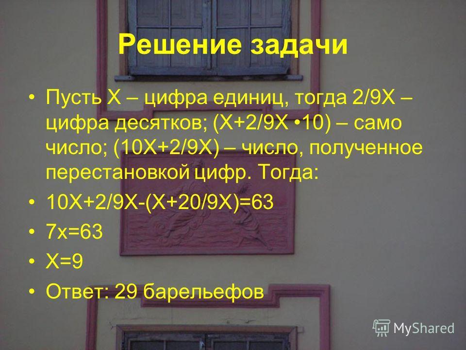 Решение задачи Пусть Х – цифра единиц, тогда 2/9Х – цифра десятков; (Х+2/9Х 10) – само число; (10Х+2/9Х) – число, полученное перестановкой цифр. Тогда: 10Х+2/9Х-(Х+20/9Х)=63 7х=63 Х=9 Ответ: 29 барельефов