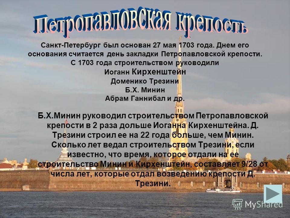 Санкт-Петербург был основан 27 мая 1703 года. Днем его основания считается день закладки Петропавловской крепости. С 1703 года строительством руководили Иоганн Кирхенштейн Доменико Трезини Б.Х. Минин Абрам Ганнибал и др. Б.Х.Минин руководил строитель