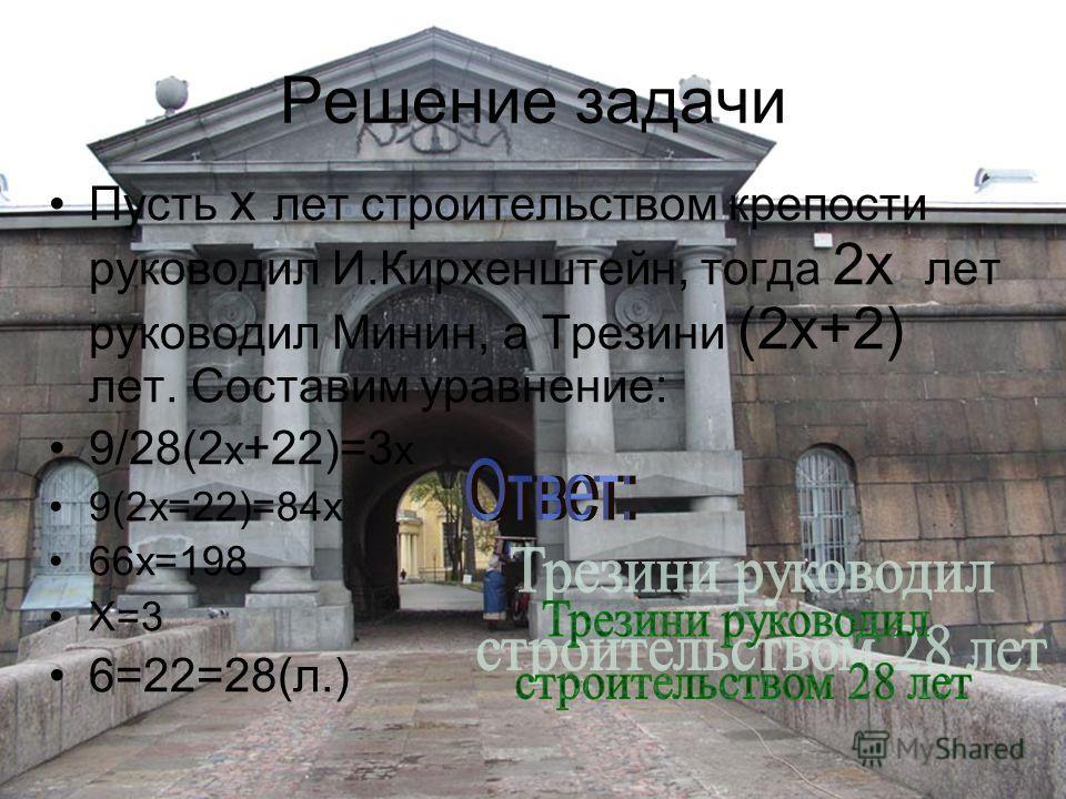 Решение задачи Пусть x лет строительством крепости руководил И.Кирхенштейн, тогда 2x лет руководил Минин, а Трезини (2x+2) лет. Составим уравнение: 9/28(2 x +22)=3 x 9(2x=22)=84x 66x=198 X=3 6=22=28(л.)