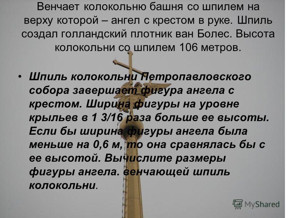 Венчает колокольню башня со шпилем на верху которой – ангел с крестом в руке. Шпиль создал голландский плотник ван Болес. Высота колокольни со шпилем 106 метров. Шпиль колокольни Петропавловского собора завершает фигура ангела с крестом. Ширина фигур