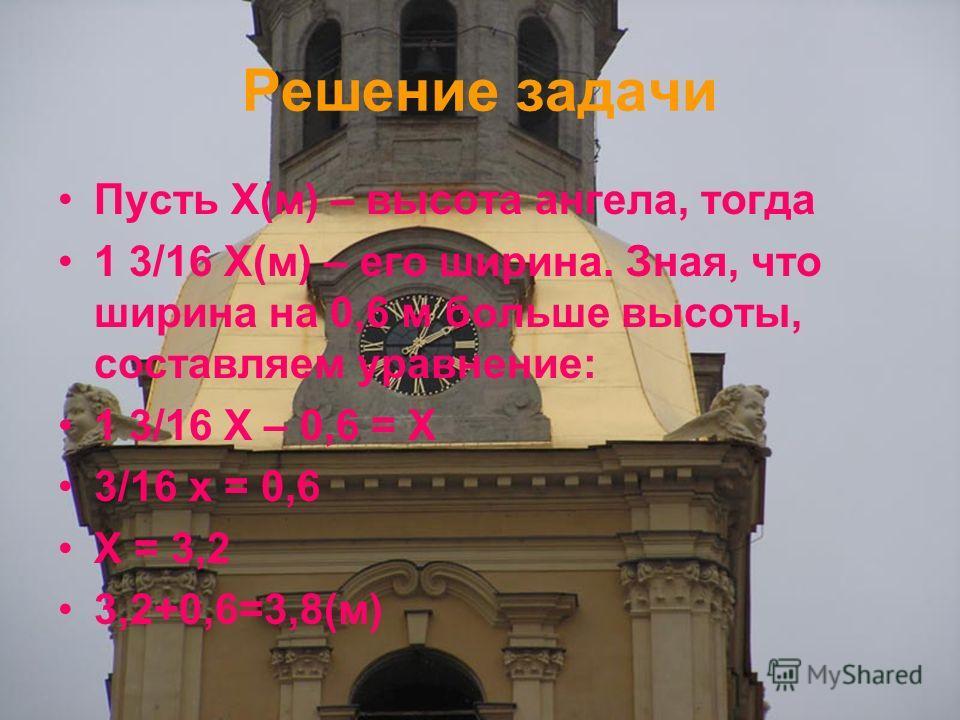 Решение задачи Пусть Х(м) – высота ангела, тогда 1 3/16 Х(м) – его ширина. Зная, что ширина на 0,6 м больше высоты, составляем уравнение: 1 3/16 Х – 0,6 = Х 3/16 х = 0,6 Х = 3,2 3,2+0,6=3,8(м)