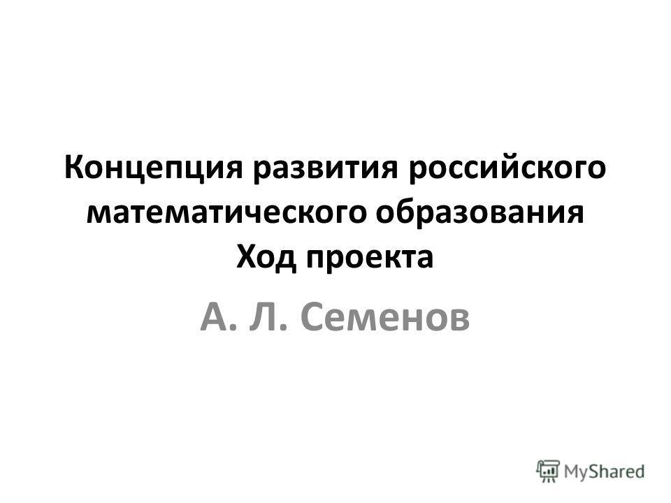 Концепция развития российского математического образования Ход проекта А. Л. Семенов