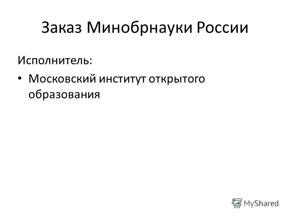 Заказ Минобрнауки России Исполнитель: Московский институт открытого образования