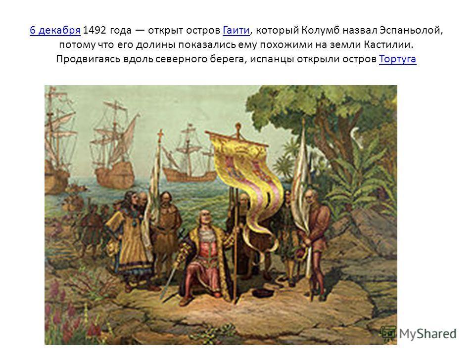 6 декабря6 декабря 1492 года открыт остров Гаити, который Колумб назвал Эспаньолой, потому что его долины показались ему похожими на земли Кастилии. Продвигаясь вдоль северного берега, испанцы открыли остров ТортугаГаитиТортуга