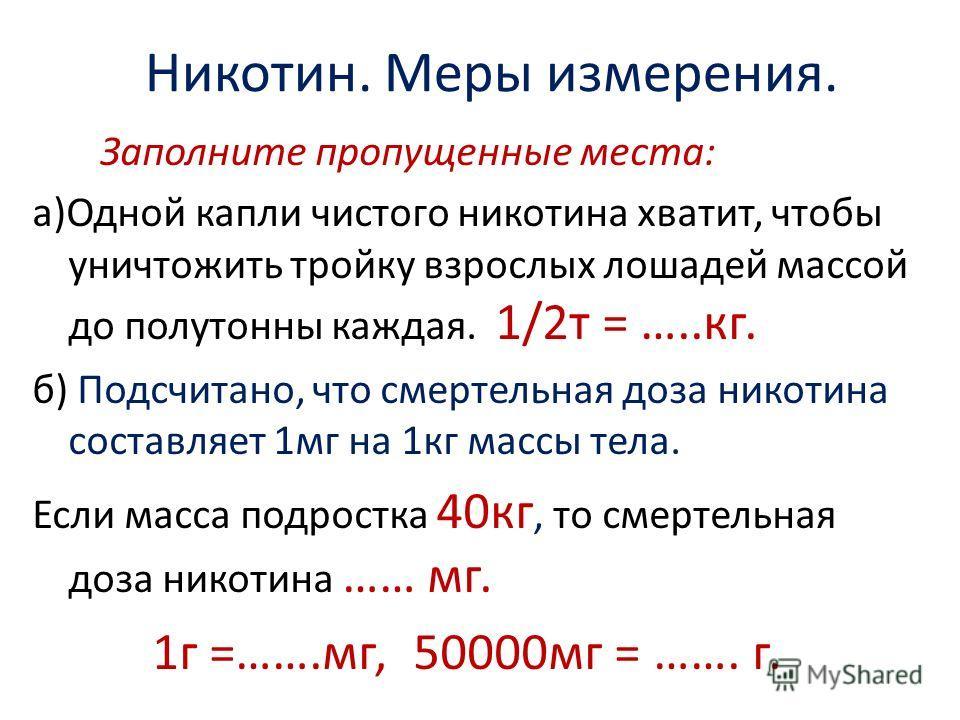 Никотин. Меры измерения. Заполните пропущенные места: а)Одной капли чистого никотина хватит, чтобы уничтожить тройку взрослых лошадей массой до полутонны каждая. 1/2т = …..кг. б) Подсчитано, что смертельная доза никотина составляет 1мг на 1кг массы т
